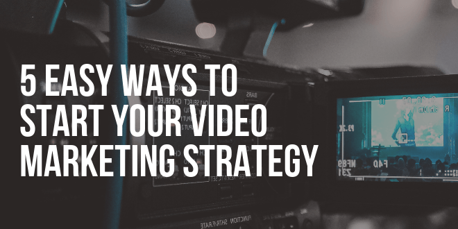 5 Easy Ways to Start Your video Marketing Strategy