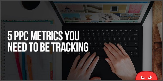 5 PPC Metrics You Need To Be Tracking