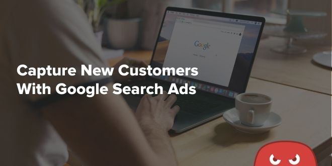 How To Capture New Customers With Google Search Ads